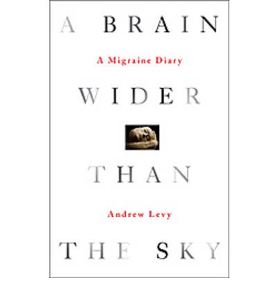 a brain wider than the sky a migraine diary andrew levy 2009